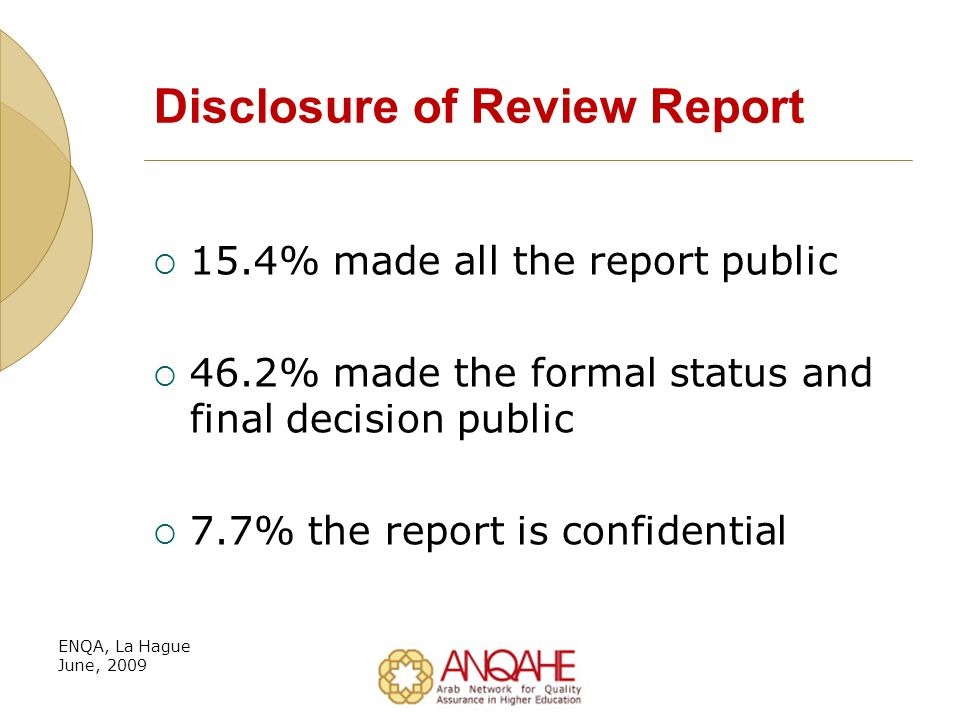 Disclosure of Review Report 15.4% made all the report public 46.2% made the formal status and final decision public 7.7% the report is confidential ENQA, La Hague June, 2009