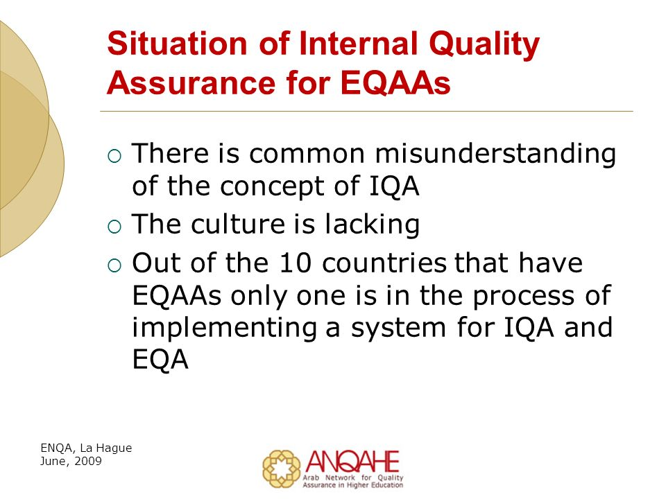 Situation of Internal Quality Assurance for EQAAs There is common misunderstanding of the concept of IQA The culture is lacking Out of the 10 countries that have EQAAs only one is in the process of implementing a system for IQA and EQA ENQA, La Hague June, 2009