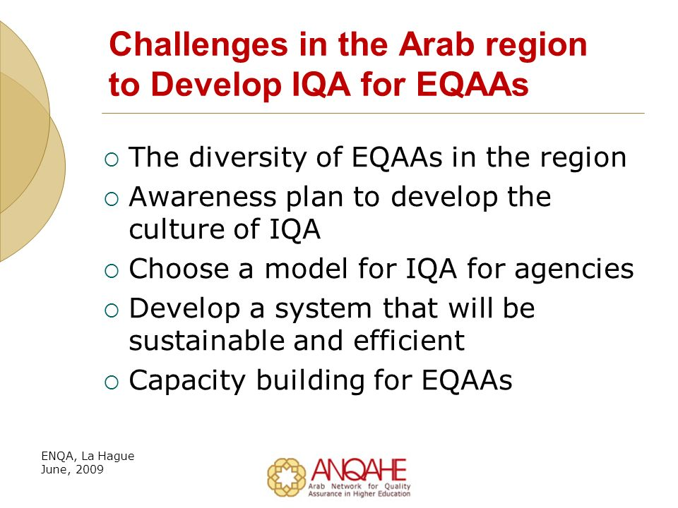Challenges in the Arab region to Develop IQA for EQAAs The diversity of EQAAs in the region Awareness plan to develop the culture of IQA Choose a model for IQA for agencies Develop a system that will be sustainable and efficient Capacity building for EQAAs ENQA, La Hague June, 2009