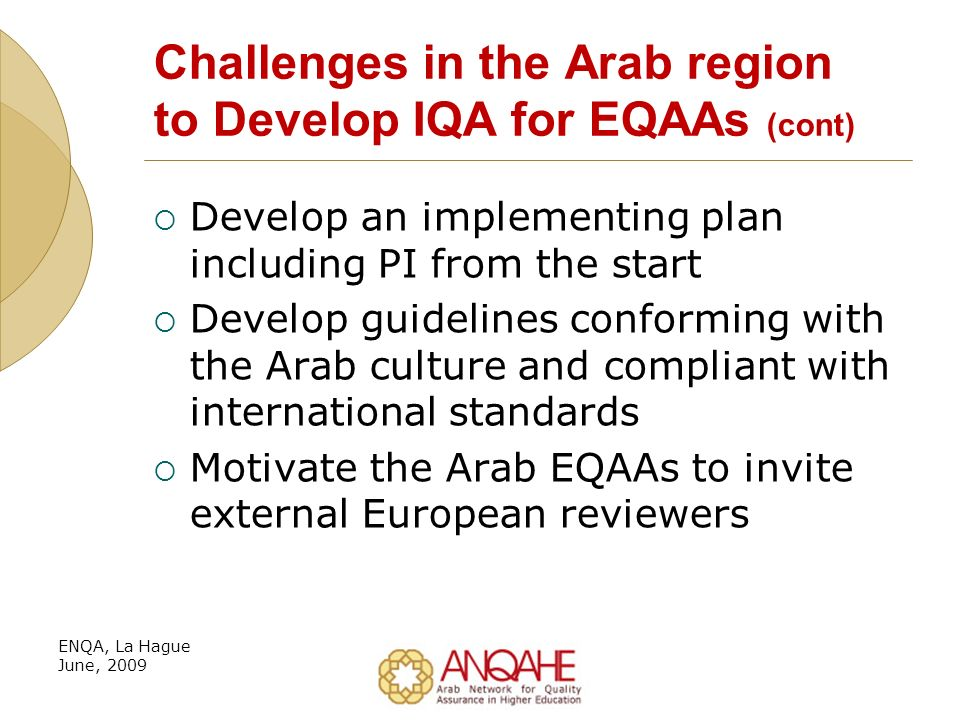 Challenges in the Arab region to Develop IQA for EQAAs (cont) Develop an implementing plan including PI from the start Develop guidelines conforming with the Arab culture and compliant with international standards Motivate the Arab EQAAs to invite external European reviewers ENQA, La Hague June, 2009