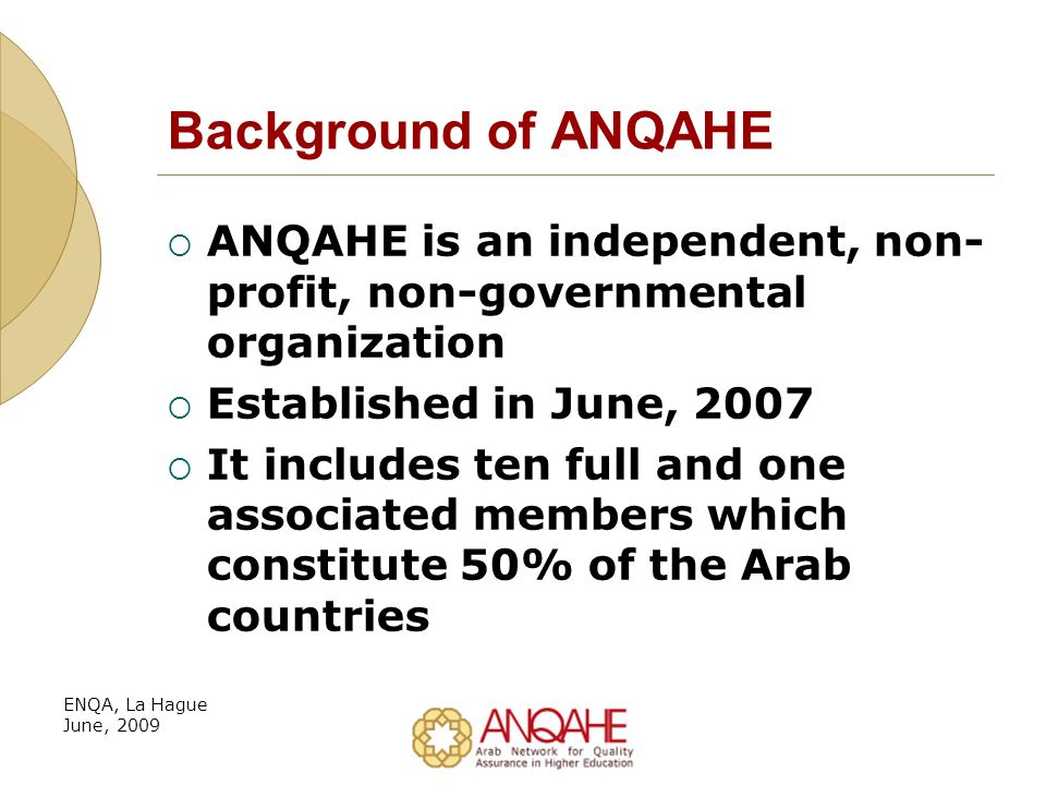 Background of ANQAHE ANQAHE is an independent, non- profit, non-governmental organization Established in June, 2007 It includes ten full and one associated members which constitute 50% of the Arab countries ENQA, La Hague June, 2009