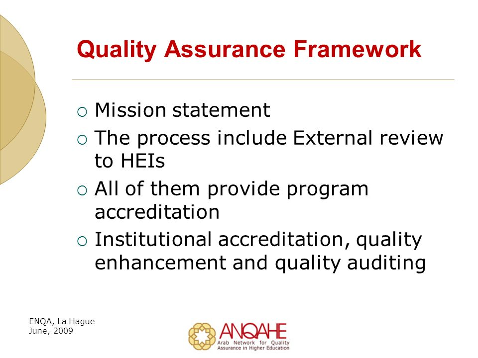 Quality Assurance Framework Mission statement The process include External review to HEIs All of them provide program accreditation Institutional accreditation, quality enhancement and quality auditing ENQA, La Hague June, 2009