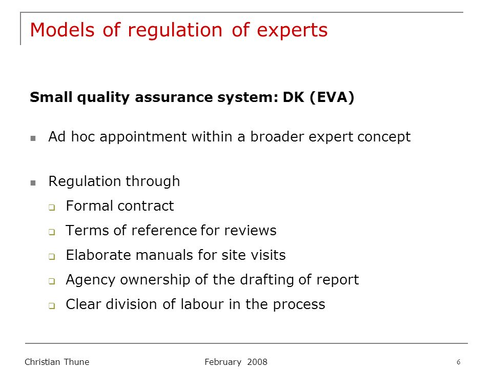February 2008 Christian Thune 6 Models of regulation of experts Small quality assurance system: DK (EVA) Ad hoc appointment within a broader expert concept Regulation through Formal contract Terms of reference for reviews Elaborate manuals for site visits Agency ownership of the drafting of report Clear division of labour in the process