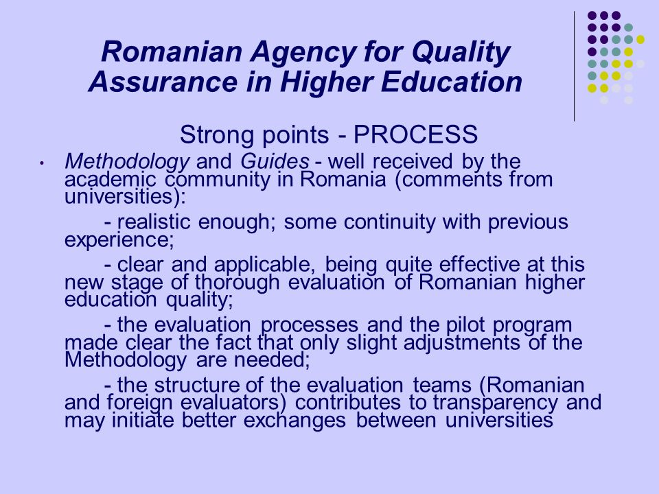 Romanian Agency for Quality Assurance in Higher Education Strong points - PROCESS Methodology and Guides - well received by the academic community in