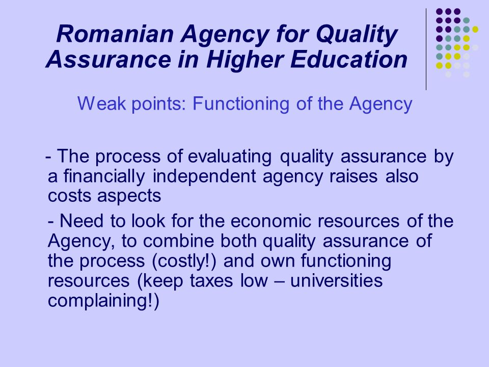 Romanian Agency for Quality Assurance in Higher Education Weak points: Functioning of the Agency - The process of evaluating quality assurance by a fi