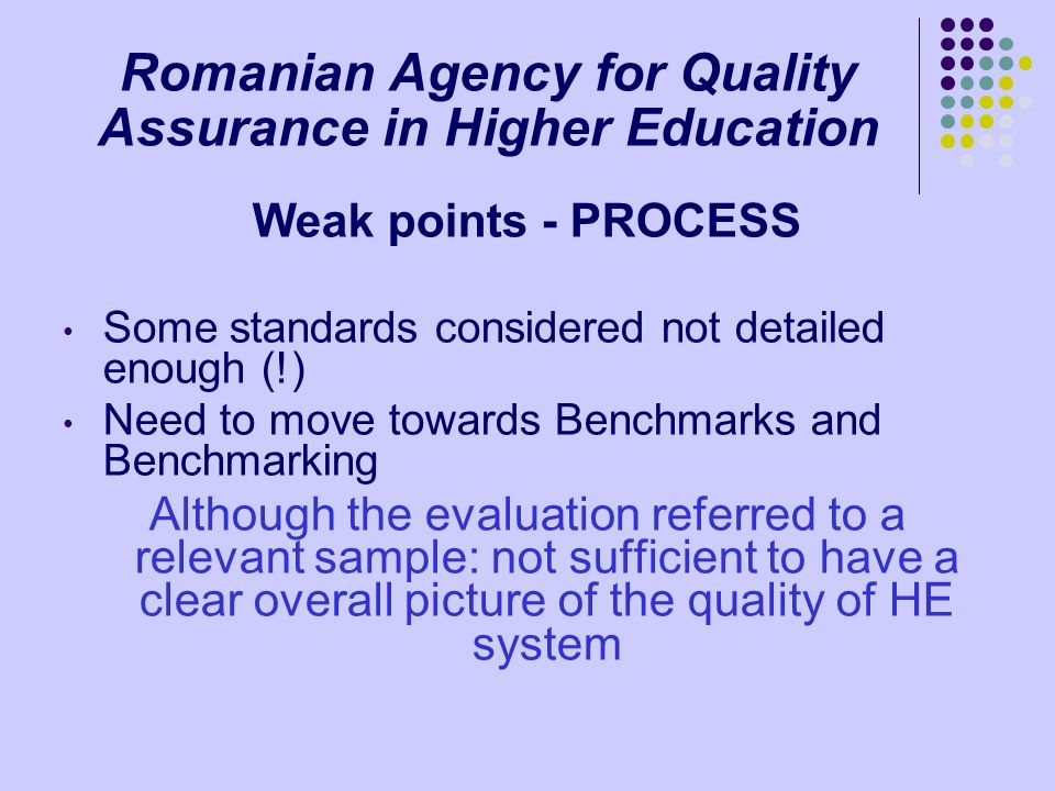Romanian Agency for Quality Assurance in Higher Education Weak points - PROCESS Some standards considered not detailed enough (!) Need to move towards