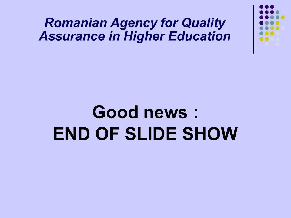 Romanian Agency for Quality Assurance in Higher Education Good news : END OF SLIDE SHOW
