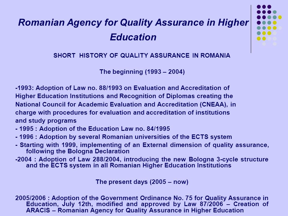 Romanian Agency for Quality Assurance in Higher Education SHORT HISTORY OF QUALITY ASSURANCE IN ROMANIA The beginning (1993 – 2004) -1993: Adoption of