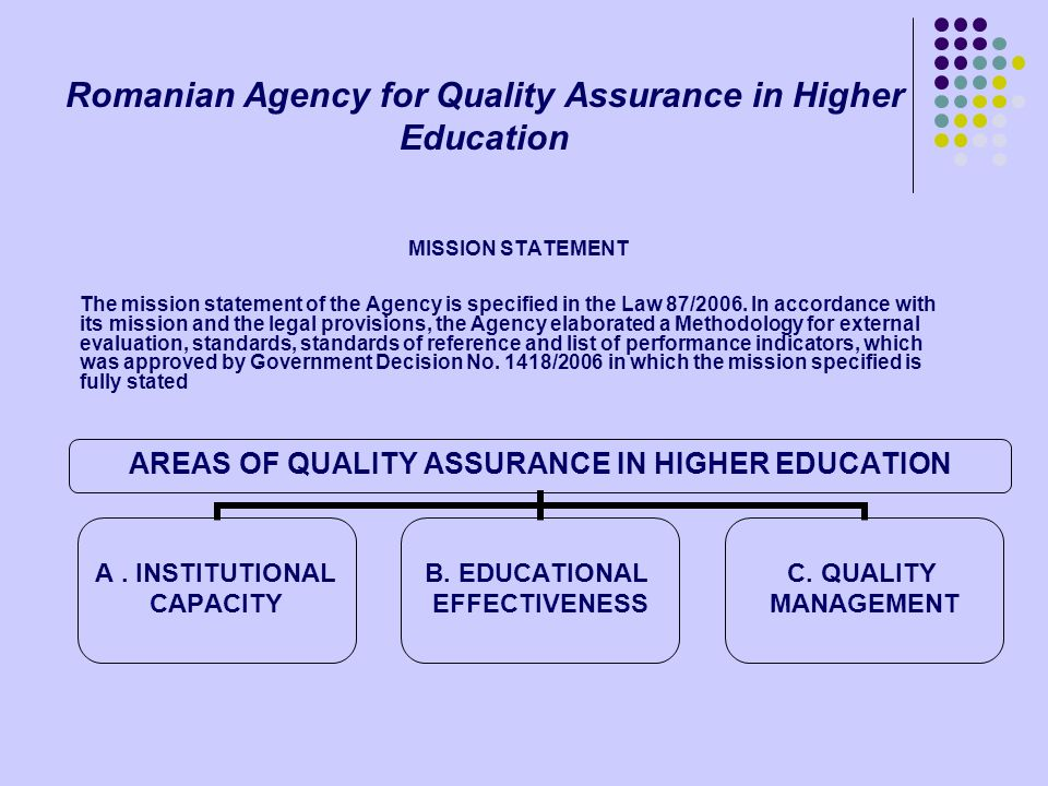 Romanian Agency for Quality Assurance in Higher Education MISSION STATEMENT The mission statement of the Agency is specified in the Law 87/2006. In ac