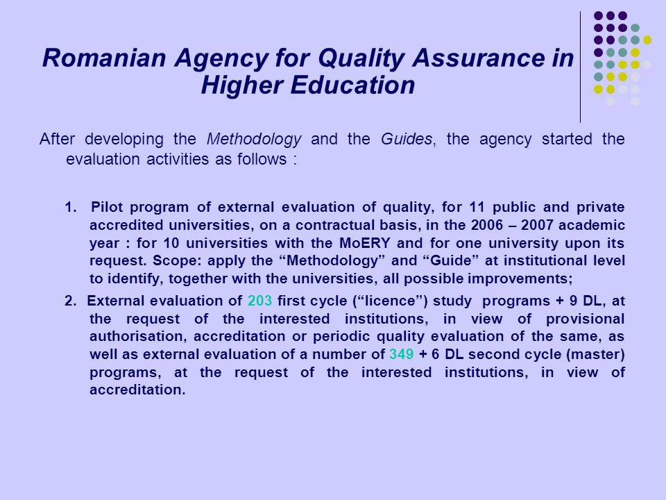 Romanian Agency for Quality Assurance in Higher Education After developing the Methodology and the Guides, the agency started the evaluation activitie