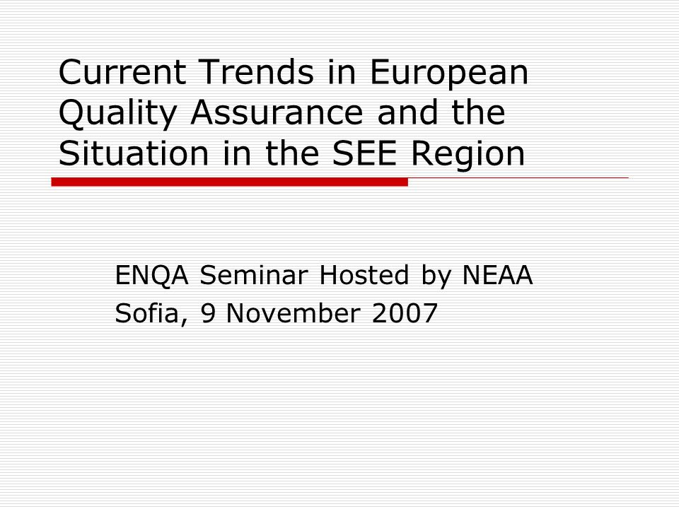 Current Trends in European Quality Assurance and the Situation in the SEE Region ENQA Seminar Hosted by NEAA Sofia, 9 November 2007