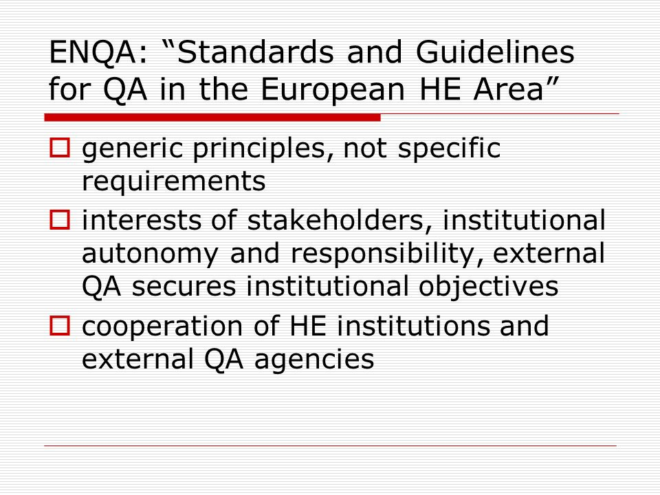 ENQA: Standards and Guidelines for QA in the European HE Area generic principles, not specific requirements interests of stakeholders, institutional a