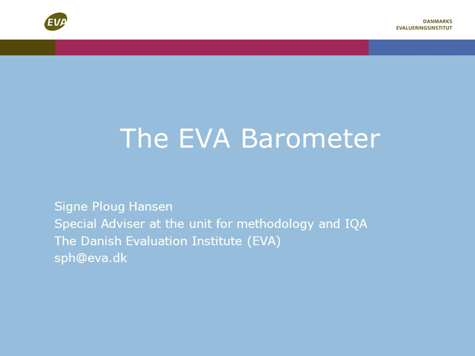 The EVA Barometer Signe Ploug Hansen Special Adviser at the unit for methodology and IQA The Danish Evaluation Institute (EVA)