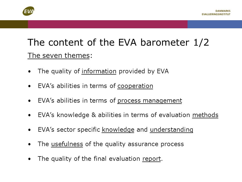 The content of the EVA barometer 1/2 The seven themes: The quality of information provided by EVA EVAs abilities in terms of cooperation EVAs abilities in terms of process management EVAs knowledge & abilities in terms of evaluation methods EVAs sector specific knowledge and understanding The usefulness of the quality assurance process The quality of the final evaluation report.