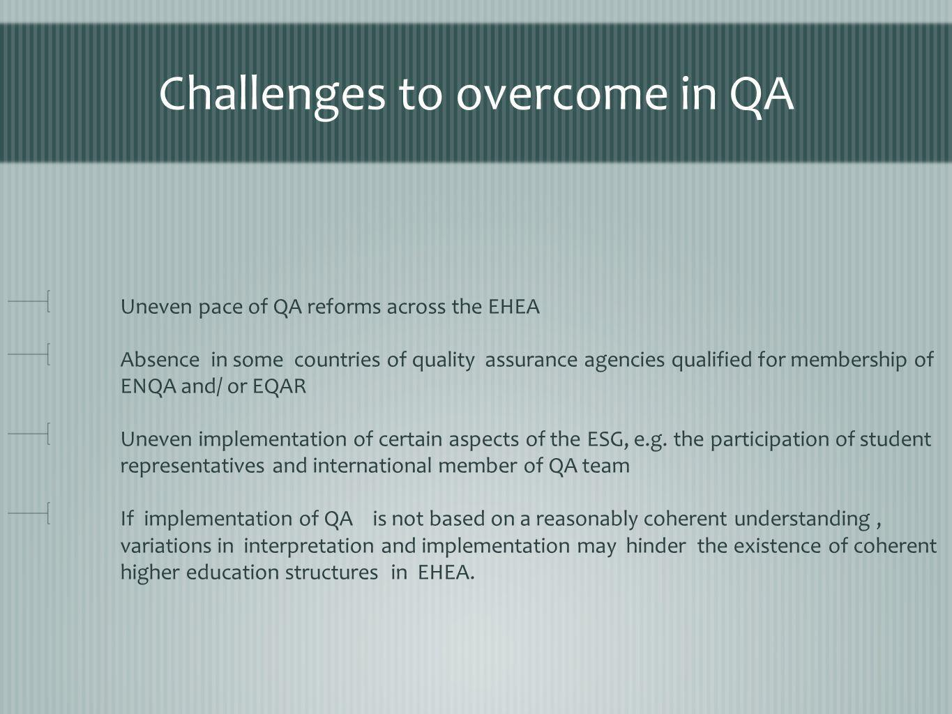 Challenges to overcome in QA Uneven pace of QA reforms across the EHEA Absence in some countries of quality assurance agencies qualified for membership of ENQA and/ or EQAR Uneven implementation of certain aspects of the ESG, e.g.