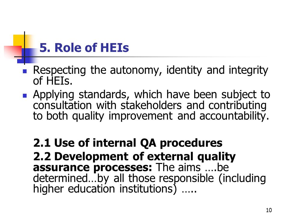 10 5. Role of HEIs Respecting the autonomy, identity and integrity of HEIs. Applying standards, which have been subject to consultation with stakehold