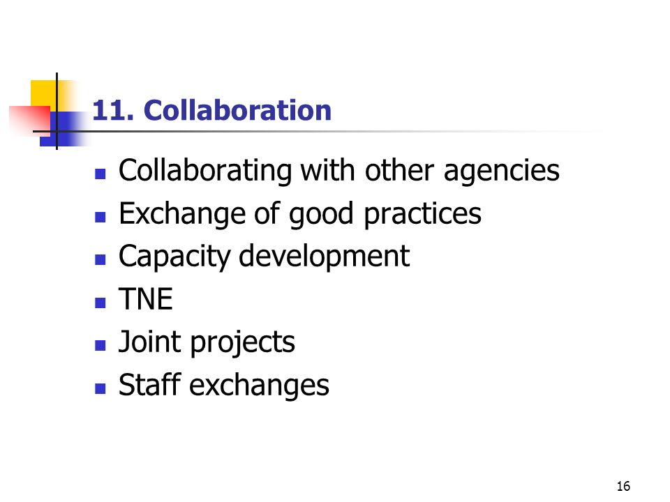 16 11. Collaboration Collaborating with other agencies Exchange of good practices Capacity development TNE Joint projects Staff exchanges