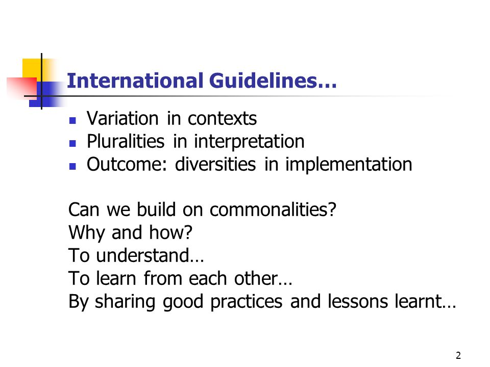 2 International Guidelines… Variation in contexts Pluralities in interpretation Outcome: diversities in implementation Can we build on commonalities?