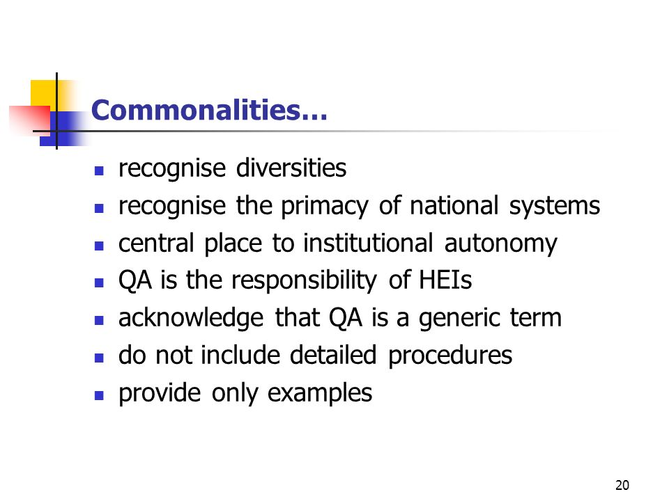 20 Commonalities… recognise diversities recognise the primacy of national systems central place to institutional autonomy QA is the responsibility of