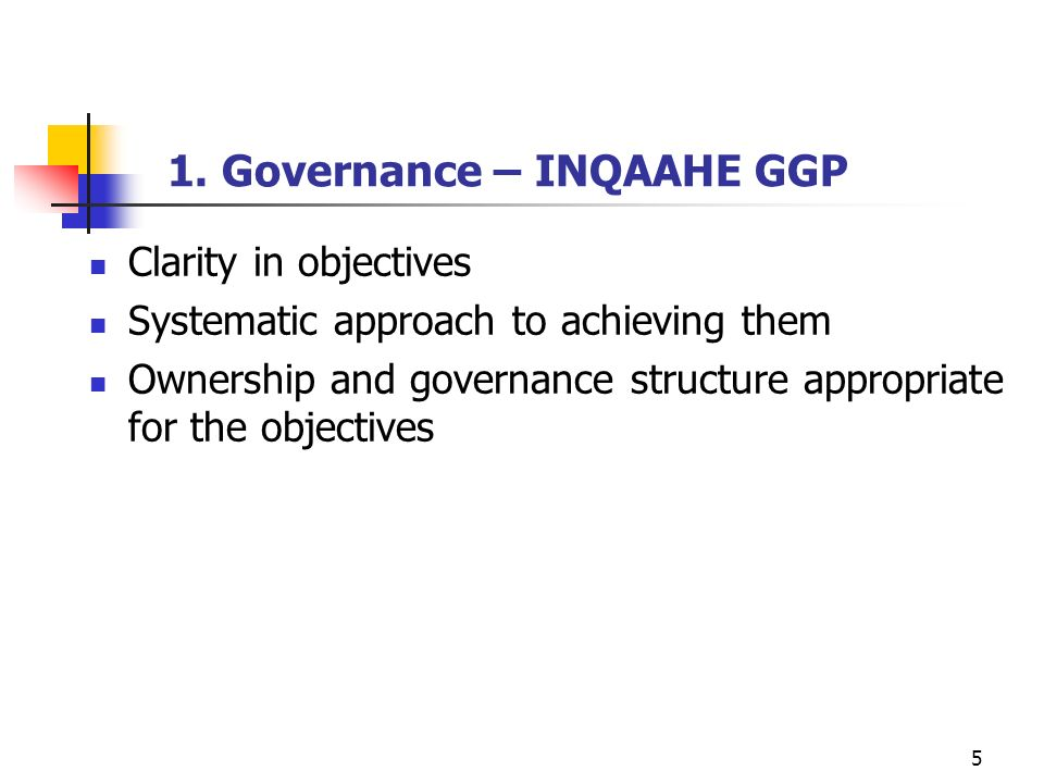 5 1. Governance – INQAAHE GGP Clarity in objectives Systematic approach to achieving them Ownership and governance structure appropriate for the objec