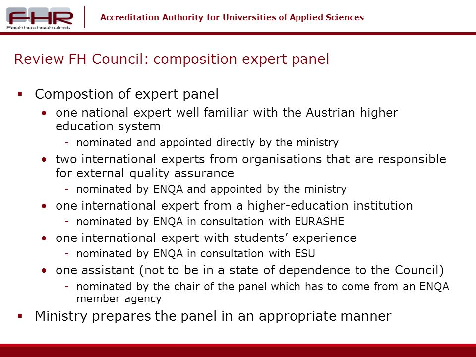 Accreditation Authority for Universities of Applied Sciences Review FH Council: composition expert panel Compostion of expert panel one national expert well familiar with the Austrian higher education system -nominated and appointed directly by the ministry two international experts from organisations that are responsible for external quality assurance -nominated by ENQA and appointed by the ministry one international expert from a higher-education institution -nominated by ENQA in consultation with EURASHE one international expert with students experience -nominated by ENQA in consultation with ESU one assistant (not to be in a state of dependence to the Council) -nominated by the chair of the panel which has to come from an ENQA member agency Ministry prepares the panel in an appropriate manner