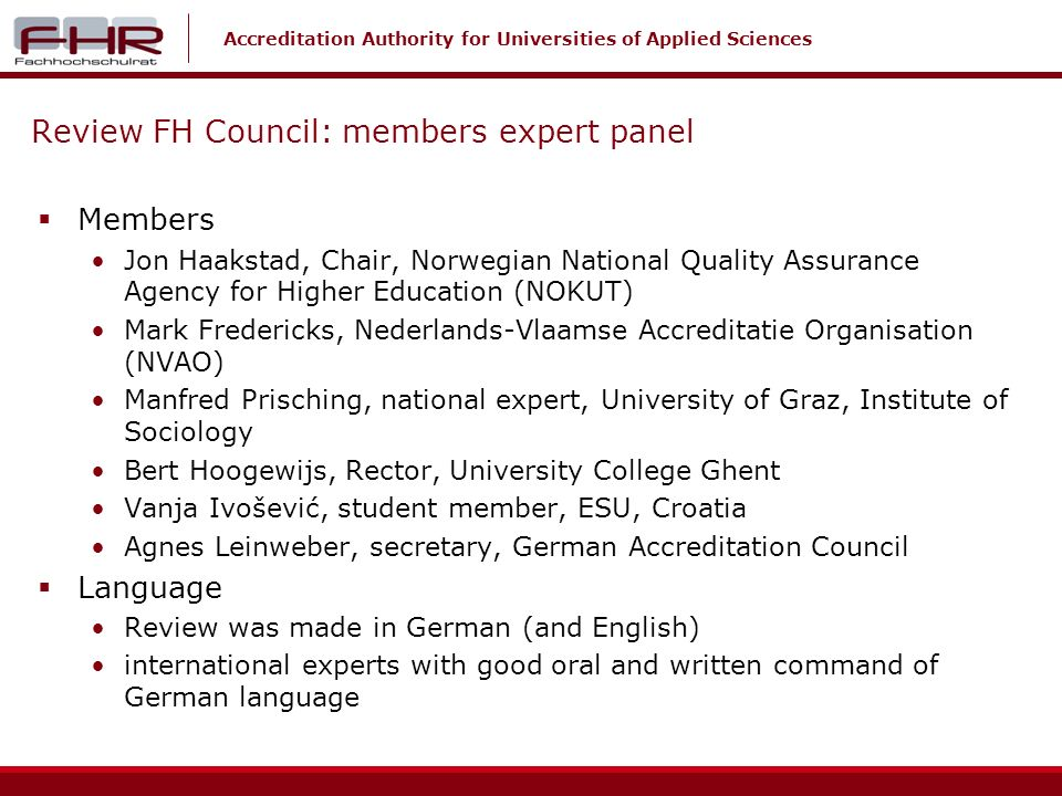 Accreditation Authority for Universities of Applied Sciences Review FH Council: members expert panel Members Jon Haakstad, Chair, Norwegian National Quality Assurance Agency for Higher Education (NOKUT) Mark Fredericks, Nederlands-Vlaamse Accreditatie Organisation (NVAO) Manfred Prisching, national expert, University of Graz, Institute of Sociology Bert Hoogewijs, Rector, University College Ghent Vanja Ivošević, student member, ESU, Croatia Agnes Leinweber, secretary, German Accreditation Council Language Review was made in German (and English) international experts with good oral and written command of German language