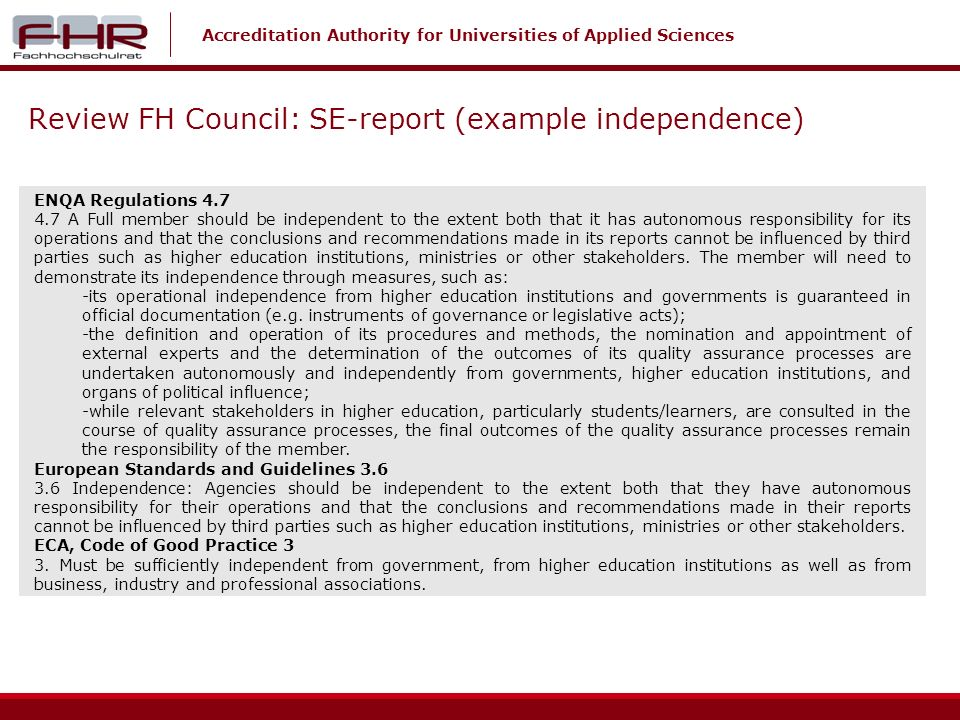 Accreditation Authority for Universities of Applied Sciences Review FH Council: SE-report (example independence) ENQA Regulations 4.7 4.7 A Full member should be independent to the extent both that it has autonomous responsibility for its operations and that the conclusions and recommendations made in its reports cannot be influenced by third parties such as higher education institutions, ministries or other stakeholders.