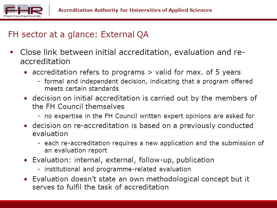 Accreditation Authority for Universities of Applied Sciences FH sector at a glance: External QA Close link between initial accreditation, evaluation and re- accreditation accreditation refers to programs > valid for max.