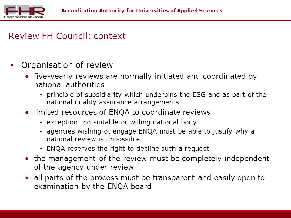 Accreditation Authority for Universities of Applied Sciences Review FH Council: context Organisation of review five-yearly reviews are normally initiated and coordinated by national authorities -principle of subsidiarity which underpins the ESG and as part of the national quality assurance arrangements limited resources of ENQA to coordinate reviews -exception: no suitable or willing national body -agencies wishing ot engage ENQA must be able to justify why a national review is impossible -ENQA reserves the right to decline such a request the management of the review must be completely independent of the agency under review all parts of the process must be transparent and easily open to examination by the ENQA board