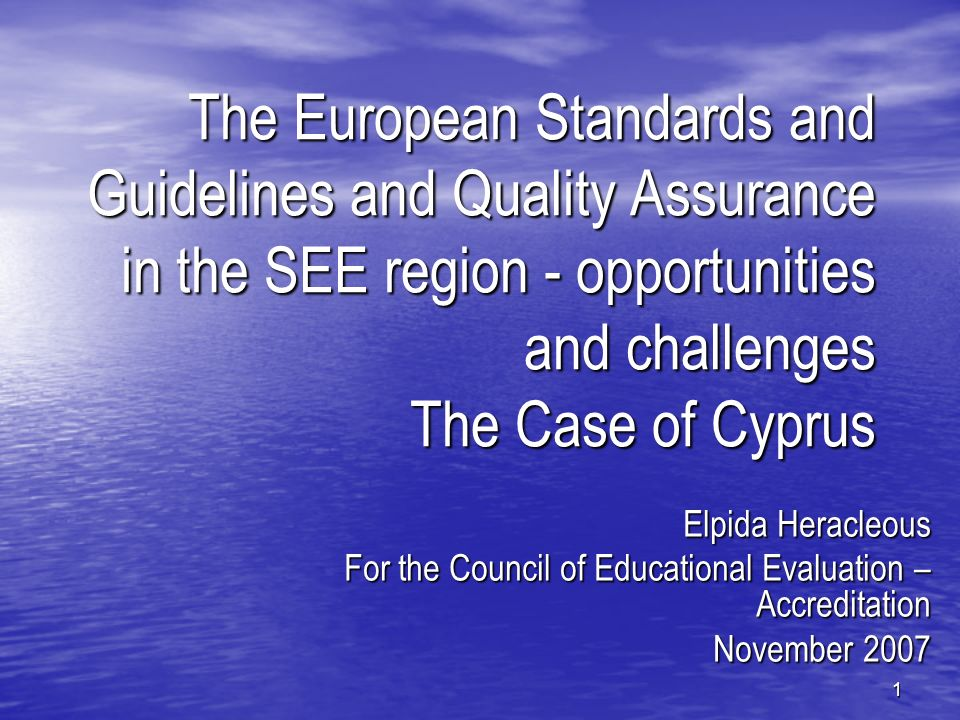 1 The European Standards and Guidelines and Quality Assurance in the SEE region - opportunities and challenges The Case of Cyprus Elpida Heracleous For the Council of Educational Evaluation – Accreditation November 2007