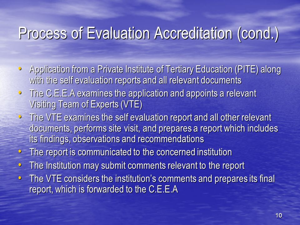 10 Process of Evaluation Accreditation (cond.) Application from a Private Institute of Tertiary Education (PITE) along with the self evaluation reports and all relevant documents Application from a Private Institute of Tertiary Education (PITE) along with the self evaluation reports and all relevant documents The C.E.E.A examines the application and appoints a relevant Visiting Team of Experts (VTE) The C.E.E.A examines the application and appoints a relevant Visiting Team of Experts (VTE) The VTE examines the self evaluation report and all other relevant documents, performs site visit, and prepares a report which includes its findings, observations and recommendations The VTE examines the self evaluation report and all other relevant documents, performs site visit, and prepares a report which includes its findings, observations and recommendations The report is communicated to the concerned institution The report is communicated to the concerned institution The Institution may submit comments relevant to the report The Institution may submit comments relevant to the report The VTE considers the institutions comments and prepares its final report, which is forwarded to the C.E.E.A The VTE considers the institutions comments and prepares its final report, which is forwarded to the C.E.E.A