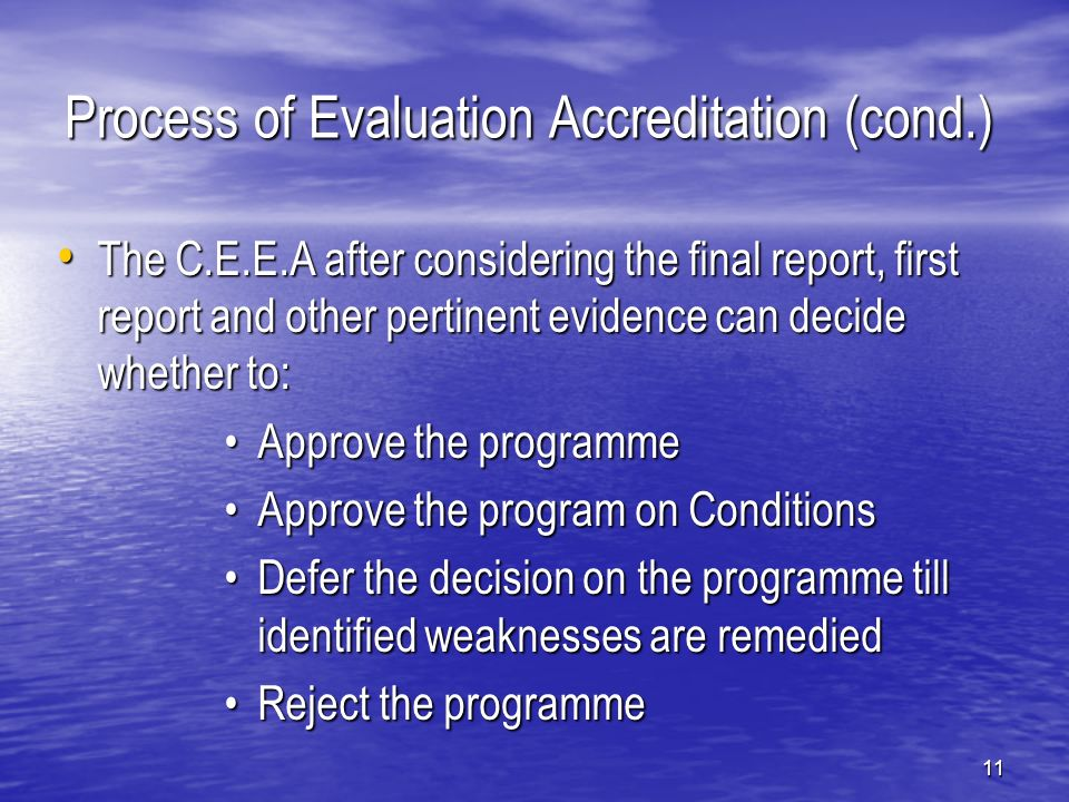 11 Process of Evaluation Accreditation (cond.) The C.E.E.A after considering the final report, first report and other pertinent evidence can decide whether to: The C.E.E.A after considering the final report, first report and other pertinent evidence can decide whether to: Approve the programmeApprove the programme Approve the program on ConditionsApprove the program on Conditions Defer the decision on the programme till identified weaknesses are remediedDefer the decision on the programme till identified weaknesses are remedied Reject the programmeReject the programme