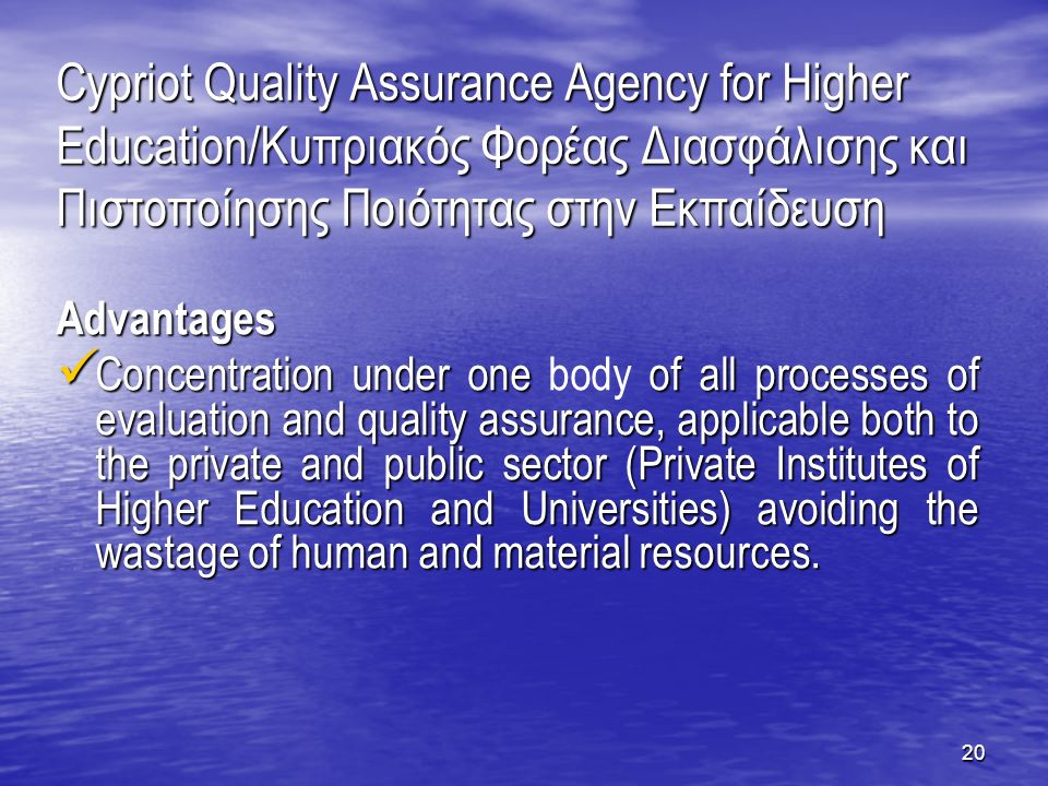 20 Cypriot Quality Assurance Agency for Higher Education/Κυπριακός Φορέας Διασφάλισης και Πιστοποίησης Ποιότητας στην Εκπαίδευση Advantages Concentration under one of all processes of evaluation and quality assurance, applicable both to the private and public sector (Private Institutes of Higher Education and Universities) avoiding the wastage of human and material resources.