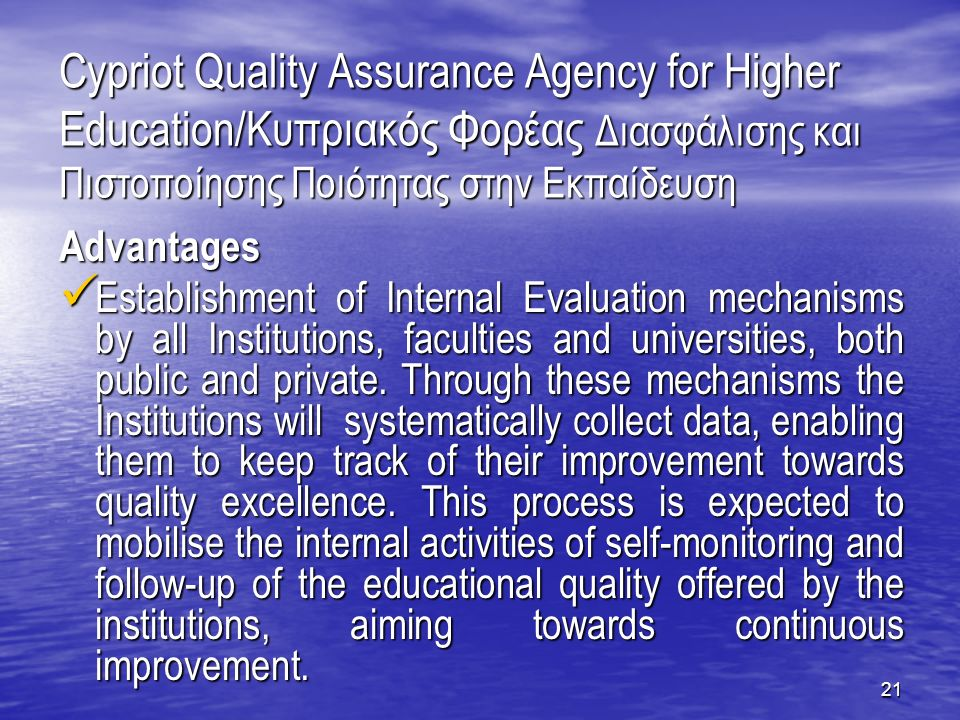 21 Cypriot Quality Assurance Agency for Higher Education/Κυπριακός Φορέας Διασφάλισης και Πιστοποίησης Ποιότητας στην Εκπαίδευση Advantages Establishment of Internal Evaluation mechanisms by all Institutions, faculties and universities, both public and private.