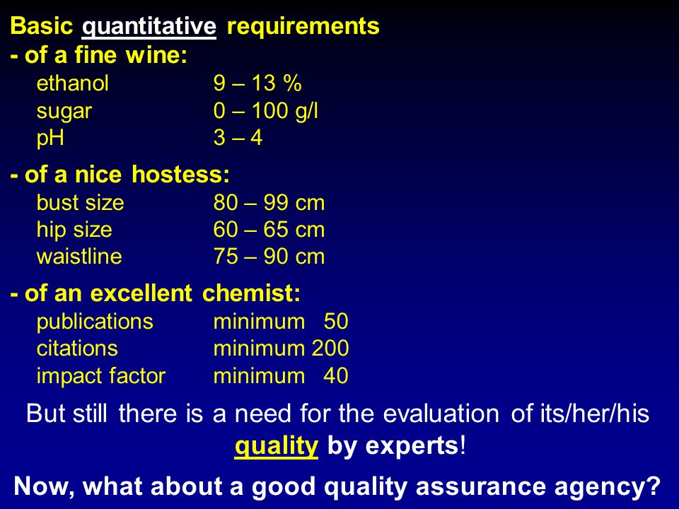 Basic quantitative requirements - of a fine wine: ethanol 9 – 13 % sugar0 – 100 g/l pH3 – 4 - of a nice hostess: bust size80 – 99 cm hip size60 – 65 cm waistline75 – 90 cm - of an excellent chemist: publicationsminimum 50 citationsminimum 200 impact factorminimum 40 But still there is a need for the evaluation of its/her/his quality by experts.
