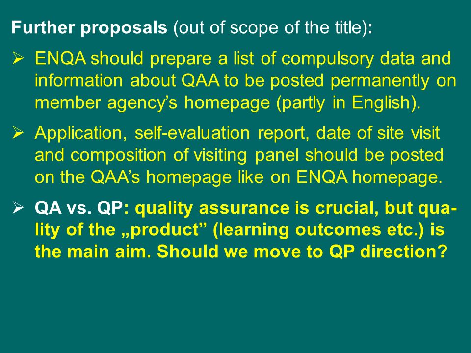 Further proposals (out of scope of the title): ENQA should prepare a list of compulsory data and information about QAA to be posted permanently on member agencys homepage (partly in English).