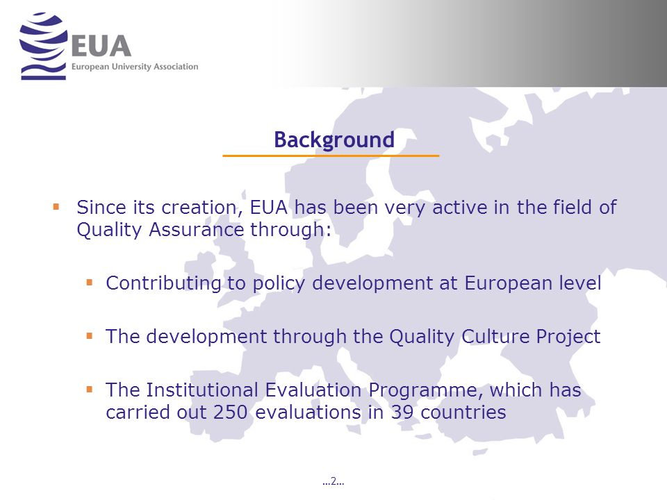 …2… Background Since its creation, EUA has been very active in the field of Quality Assurance through: Contributing to policy development at European level The development through the Quality Culture Project The Institutional Evaluation Programme, which has carried out 250 evaluations in 39 countries