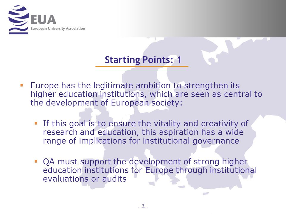 …4… Starting Points: 2 Because of its European scope, EUA has been intensely aware of the diversity of the higher education sector – diversity of institutional missions and profiles, legal frameworks etc.: This implies that it is difficult to come to a one- dimensional definition of quality for the purposes of QA Quality is contextual – its definition must take into account the specific institution and the national context of which it is part
