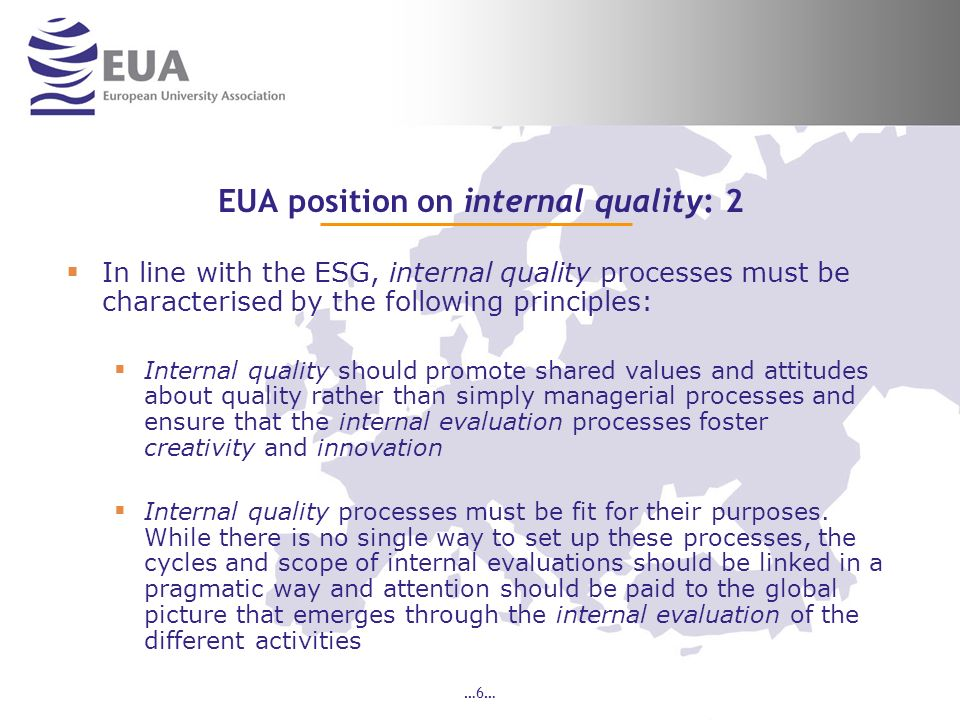 …7… EUA position on external QA processes: 1 The principles for external QA processes should avoid undue bureaucratic processes and should: Seek a balance between autonomy and accountability by promoting institutional audits based on an evaluation of internal quality processes Promote a fitness for purpose approach, culturally adapted to countries and institutions