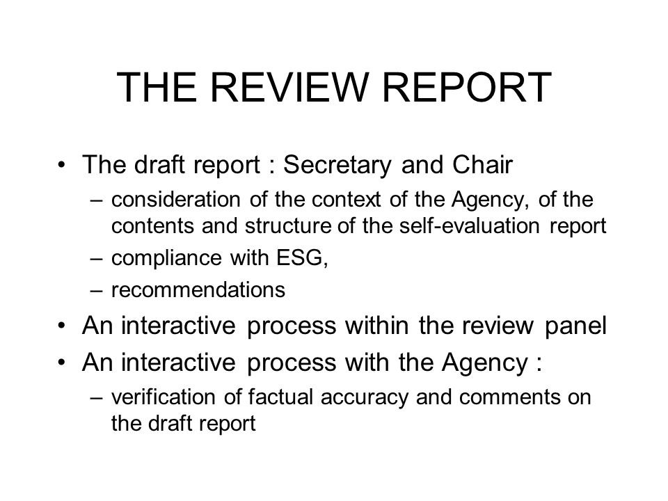 THE REVIEW REPORT The draft report : Secretary and Chair –consideration of the context of the Agency, of the contents and structure of the self-evaluation report –compliance with ESG, –recommendations An interactive process within the review panel An interactive process with the Agency : –verification of factual accuracy and comments on the draft report
