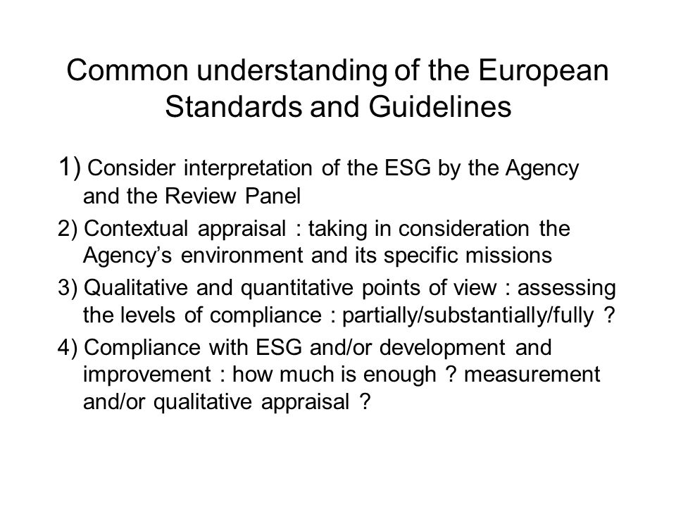 Common understanding of the European Standards and Guidelines 1) Consider interpretation of the ESG by the Agency and the Review Panel 2) Contextual appraisal : taking in consideration the Agencys environment and its specific missions 3) Qualitative and quantitative points of view : assessing the levels of compliance : partially/substantially/fully .