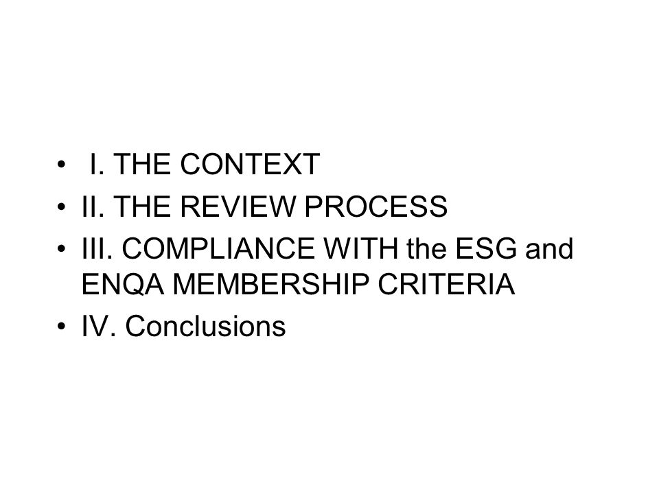 I.THE CONTEXT II. THE REVIEW PROCESS III. COMPLIANCE WITH the ESG and ENQA MEMBERSHIP CRITERIA IV.