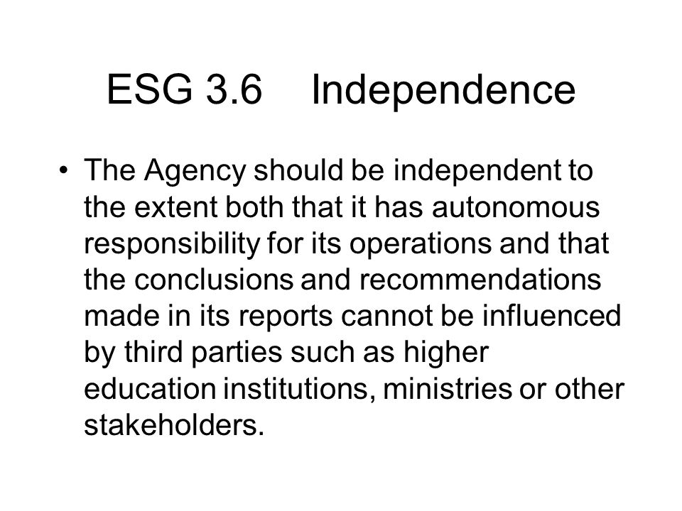 ESG 3.6 Independence The Agency should be independent to the extent both that it has autonomous responsibility for its operations and that the conclusions and recommendations made in its reports cannot be influenced by third parties such as higher education institutions, ministries or other stakeholders.