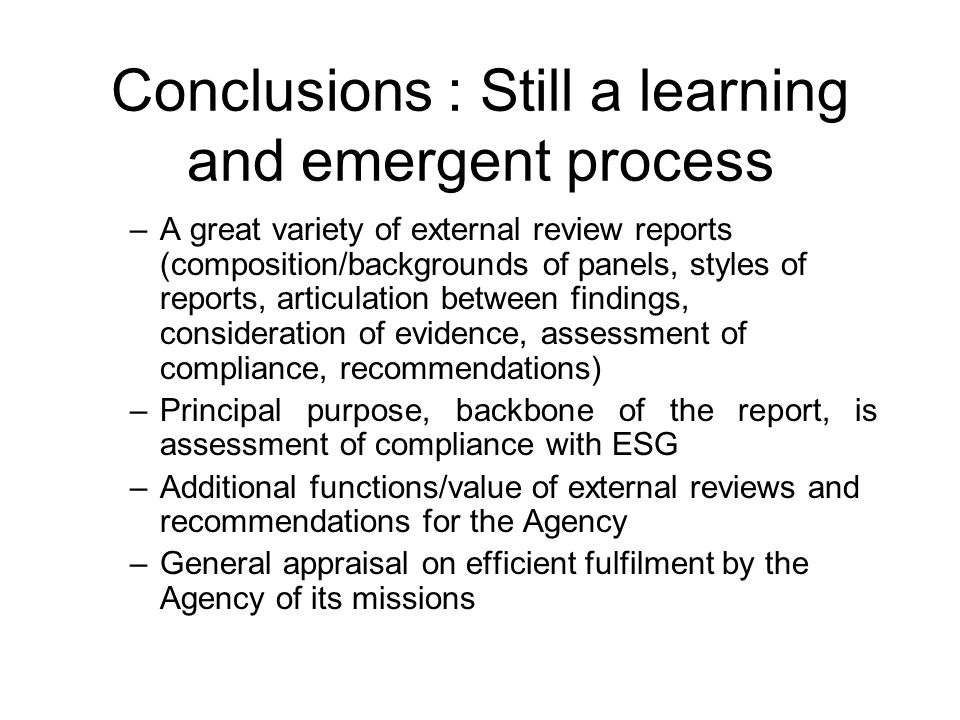 Conclusions : Still a learning and emergent process –A great variety of external review reports (composition/backgrounds of panels, styles of reports, articulation between findings, consideration of evidence, assessment of compliance, recommendations) –Principal purpose, backbone of the report, is assessment of compliance with ESG –Additional functions/value of external reviews and recommendations for the Agency –General appraisal on efficient fulfilment by the Agency of its missions