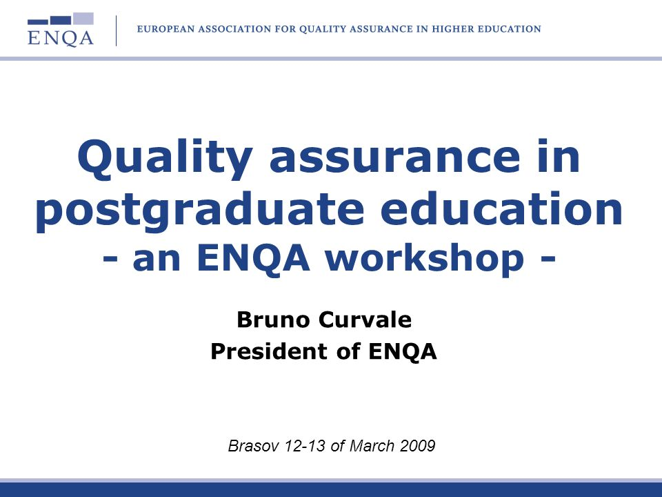 Quality assurance in postgraduate education - an ENQA workshop - Bruno Curvale President of ENQA Brasov 12-13 of March 2009