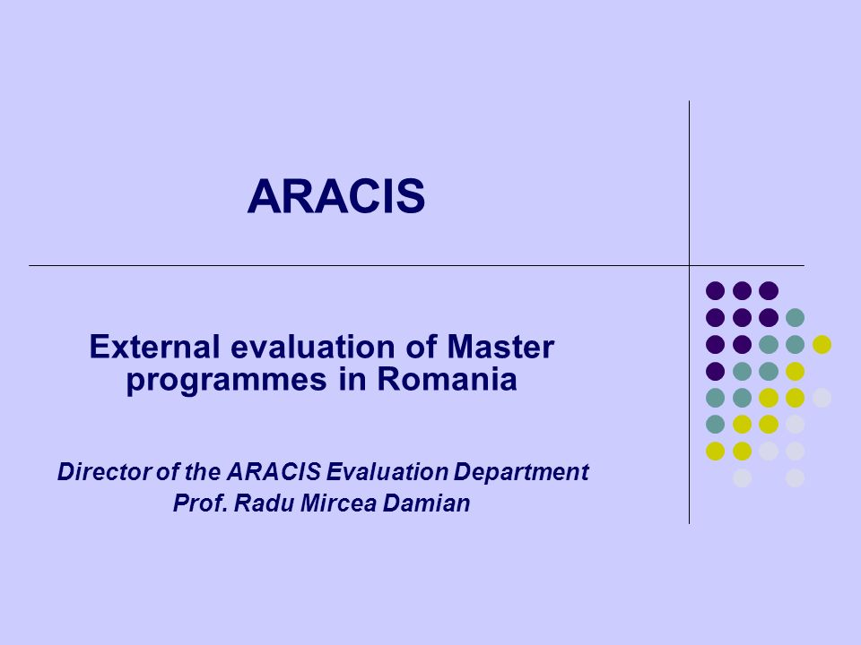 ARACIS External evaluation of Master programmes in Romania Director of the ARACIS Evaluation Department Prof. Radu Mircea Damian