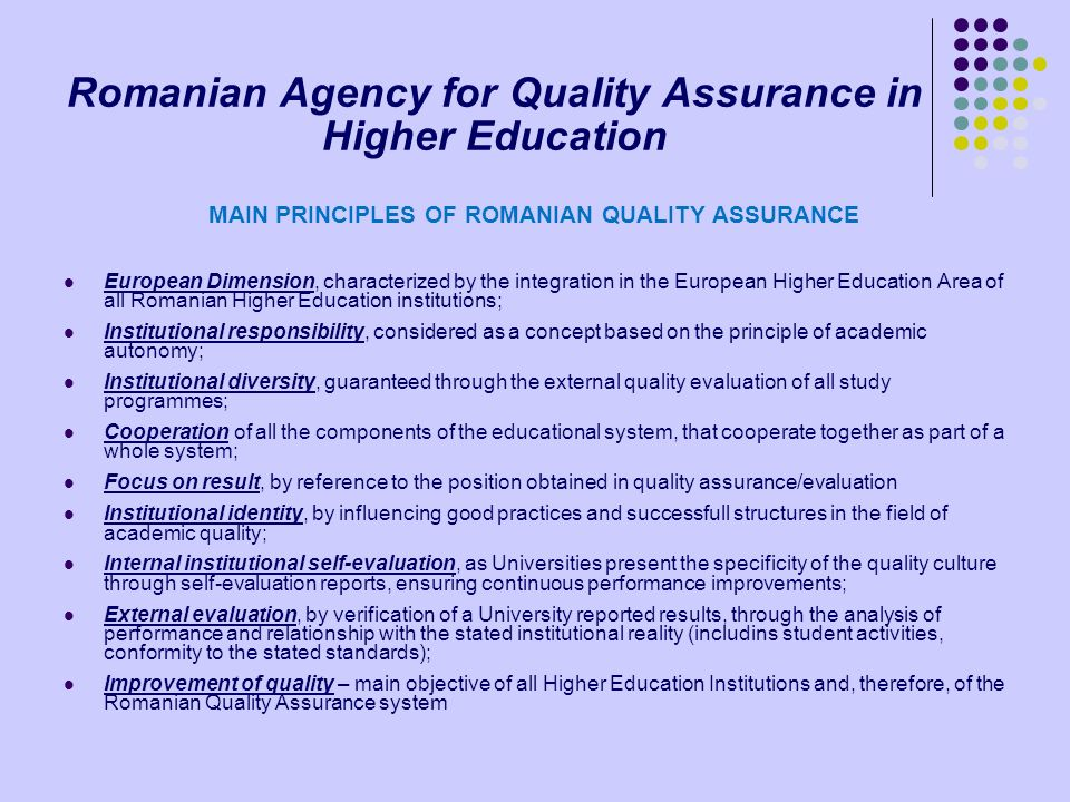 Romanian Agency for Quality Assurance in Higher Education MAIN PRINCIPLES OF ROMANIAN QUALITY ASSURANCE European Dimension, characterized by the integ
