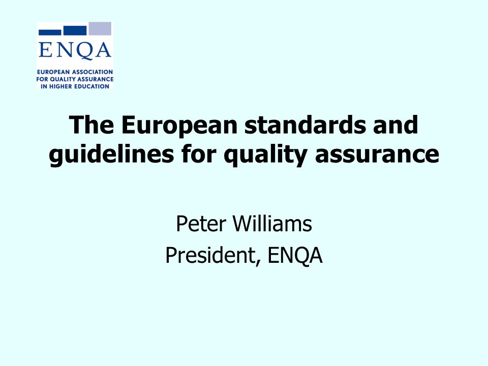 The European standards and guidelines for quality assurance Peter Williams President, ENQA