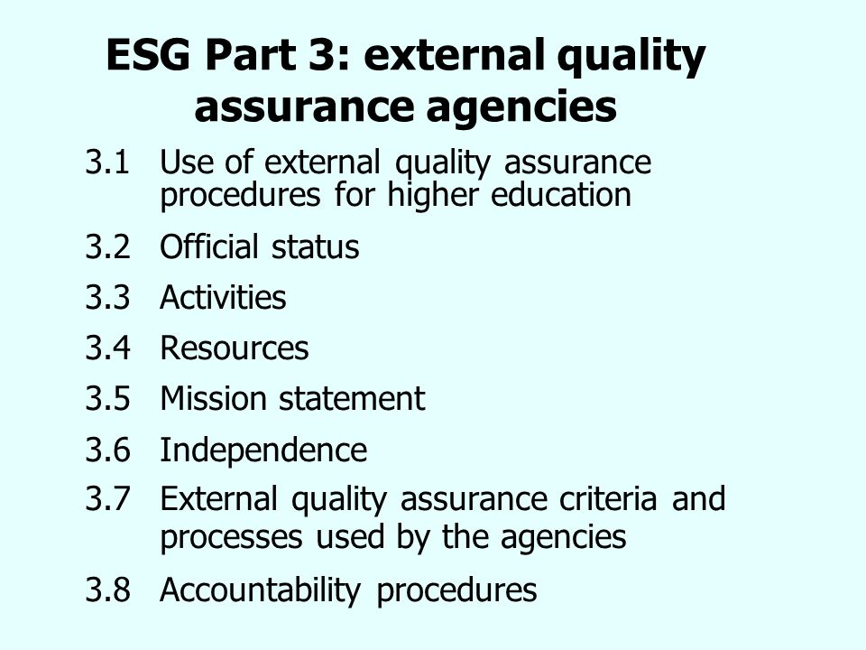 ESG Part 3: external quality assurance agencies 3.1 Use of external quality assurance procedures for higher education 3.2Official status 3.3 Activities 3.4 Resources 3.5 Mission statement 3.6Independence 3.7External quality assurance criteria and processes used by the agencies 3.8 Accountability procedures