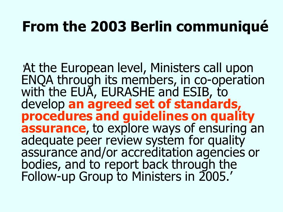 From the 2003 Berlin communiqué At the European level, Ministers call upon ENQA through its members, in co-operation with the EUA, EURASHE and ESIB, to develop an agreed set of standards, procedures and guidelines on quality assurance, to explore ways of ensuring an adequate peer review system for quality assurance and/or accreditation agencies or bodies, and to report back through the Follow-up Group to Ministers in 2005.